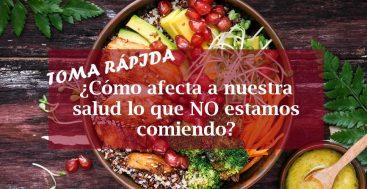 Toma Rápida: ¿Cómo Afecta A Nuestra Salud Lo Que No Comemos?